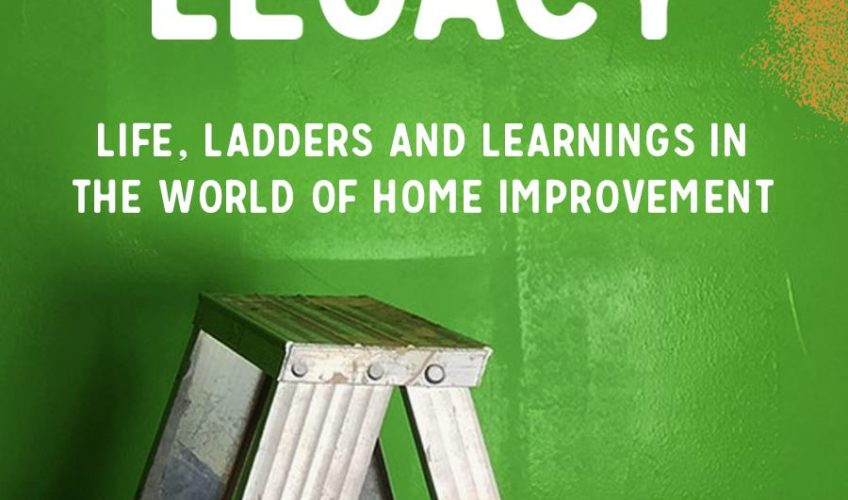 Home Grown Legacy: Life, Ladders and Learnings in the World of Home Improvement